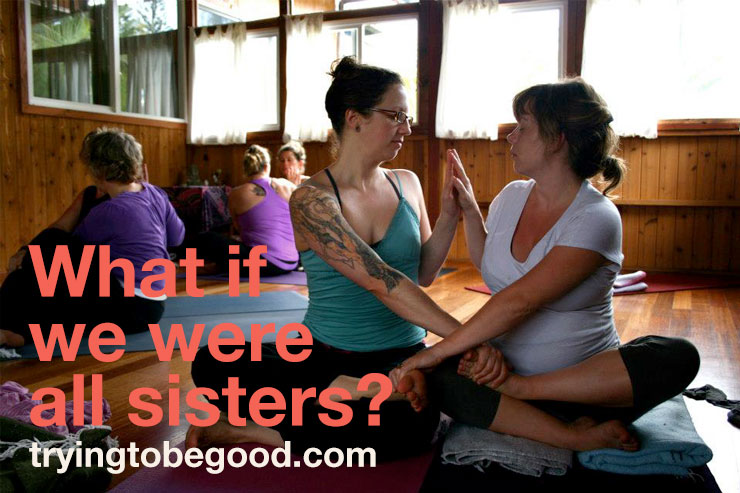 What if we were all sisters? —TryingtobeGood.com