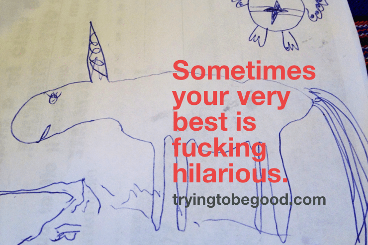 Sometimes your very best is fucking hilarious. —TryingtobeGood.com
