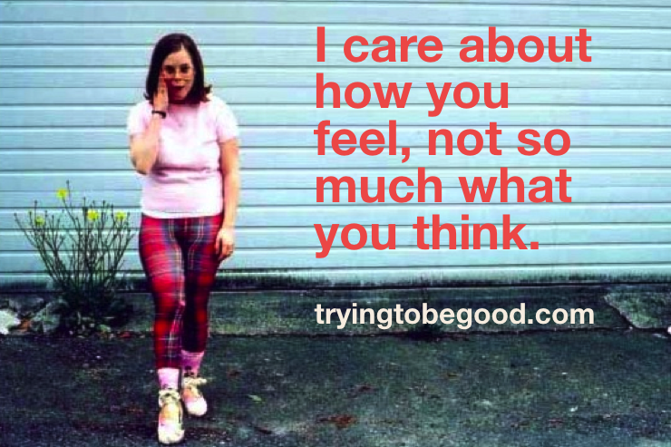 I care about how you feel, not so much what you think. —TryingtobeGood.com