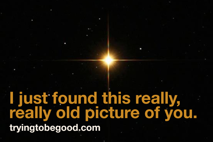 I just found this really, really old picture of you. —TryingtobeGood.com