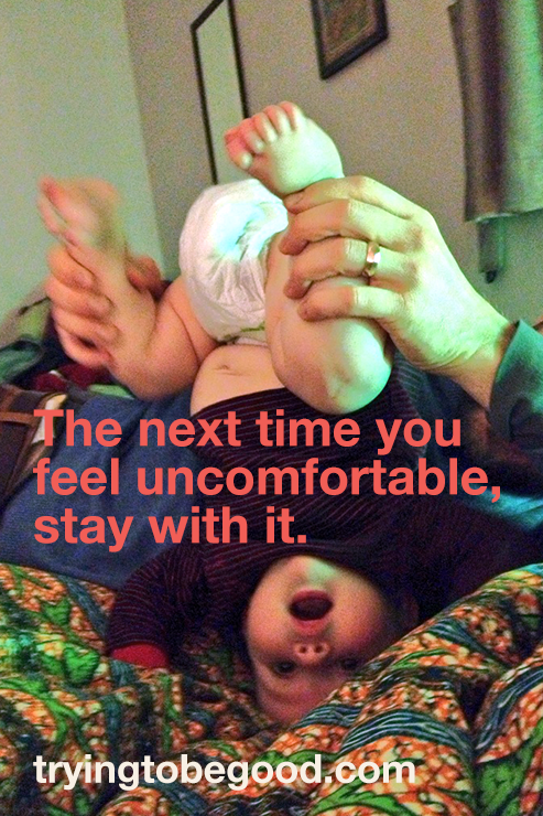 The next time you feel uncomfortable, stay with it. —TryingtobeGood.com